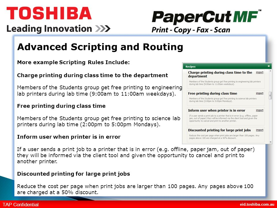 eid.toshiba.com.au TAP Confidential Advanced Scripting and Routing More example Scripting Rules Include: Charge printing during class time to the department Members of the Students group get free printing to engineering lab printers during lab time (9:00am to 11:00am weekdays).