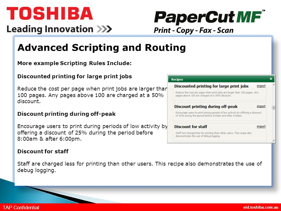 eid.toshiba.com.au TAP Confidential Advanced Scripting and Routing More example Scripting Rules Include: Discounted printing for large print jobs Reduce the cost per page when print jobs are larger than 100 pages.