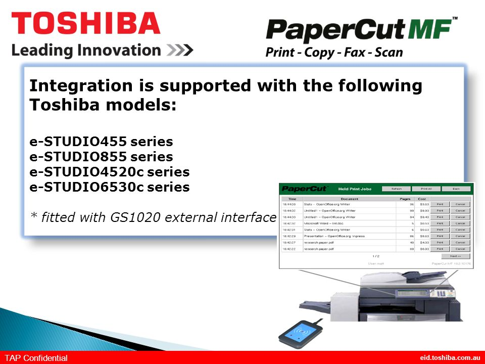 eid.toshiba.com.au TAP Confidential Integration is supported with the following Toshiba models: e-STUDIO455 series e-STUDIO855 series e-STUDIO4520c series e-STUDIO6530c series * fitted with GS1020 external interface Integration is supported with the following Toshiba models: e-STUDIO455 series e-STUDIO855 series e-STUDIO4520c series e-STUDIO6530c series * fitted with GS1020 external interface