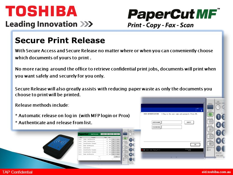 eid.toshiba.com.au TAP Confidential Secure Print Release With Secure Access and Secure Release no matter where or when you can conveniently choose which documents of yours to print.