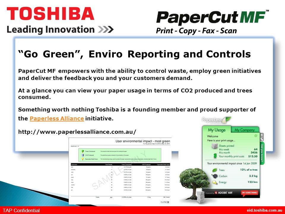 eid.toshiba.com.au TAP Confidential Go Green , Enviro Reporting and Controls PaperCut MF empowers with the ability to control waste, employ green initiatives and deliver the feedback you and your customers demand.
