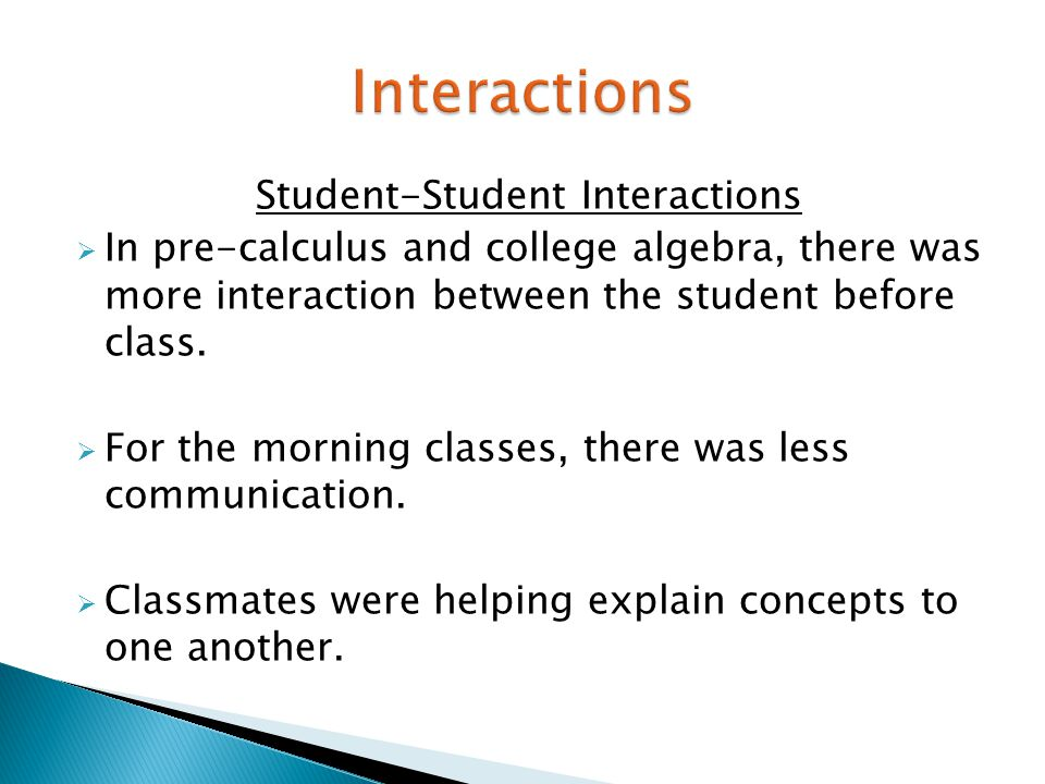 Student-Student Interactions  In pre-calculus and college algebra, there was more interaction between the student before class.