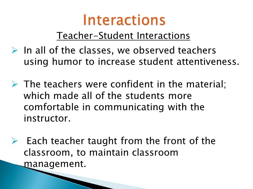 Teacher-Student Interactions  In all of the classes, we observed teachers using humor to increase student attentiveness.