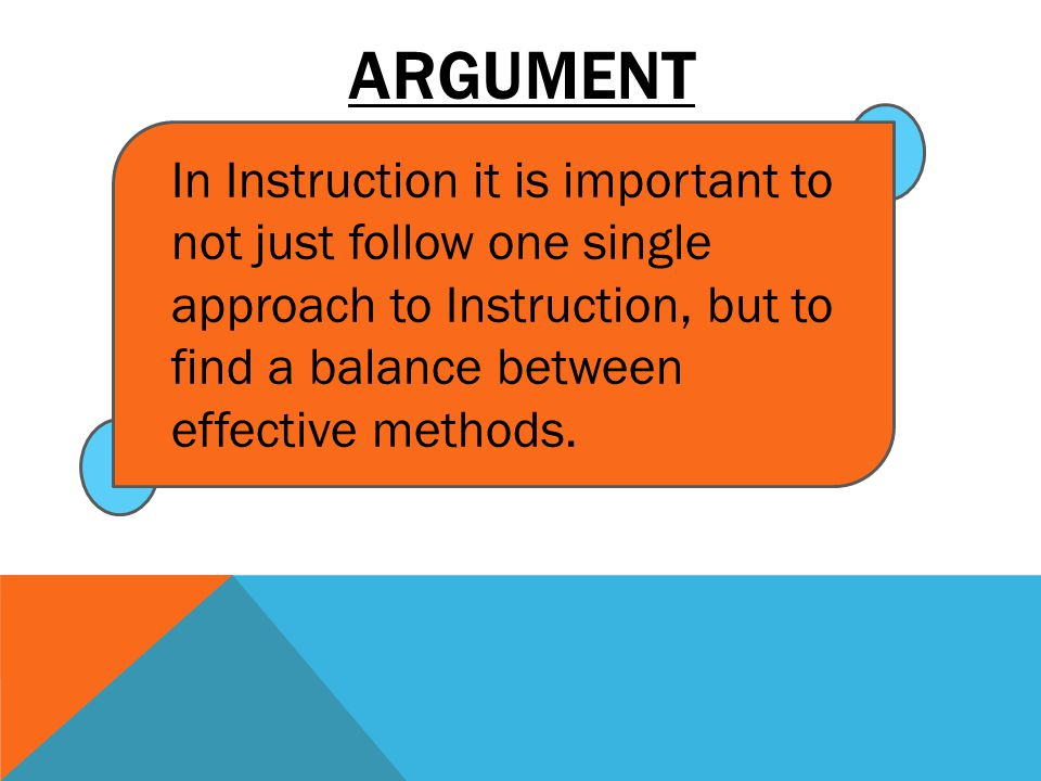 ARGUMENT In Instruction it is important to not just follow one single approach to Instruction, but to find a balance between effective methods.