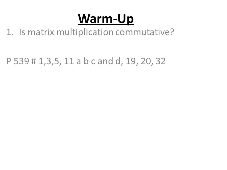 Warm-Up 1.Is matrix multiplication commutative? P 539 # 1,3,5, 11 a b c and d, 19, 20, 32