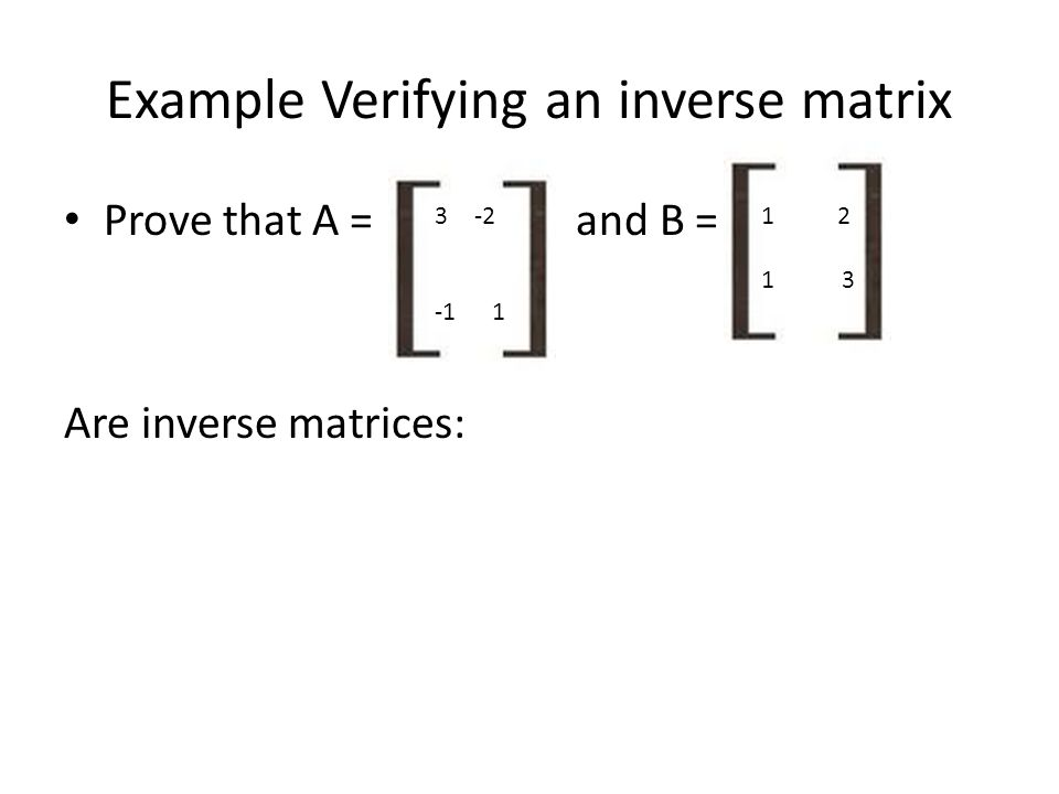 Example Verifying an inverse matrix Prove that A = and B = Are inverse matrices: 3-2 -1 1 1 2 1 3