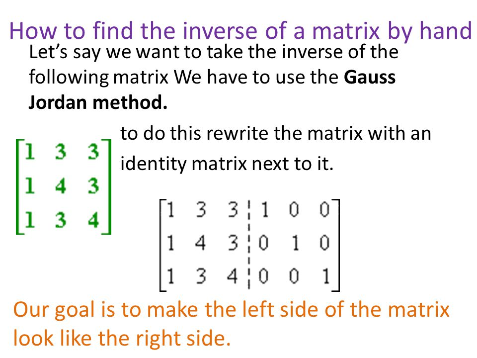 How to find the inverse of a matrix by hand Let's say we want to take the inverse of the following matrix We have to use the Gauss Jordan method.