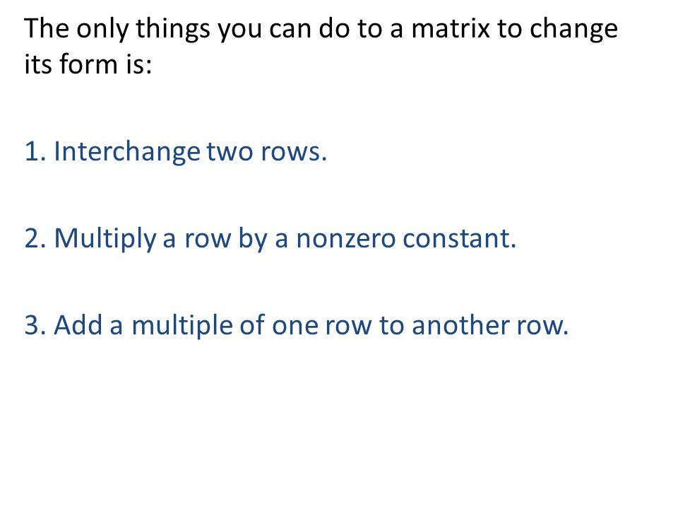 The only things you can do to a matrix to change its form is: 1.