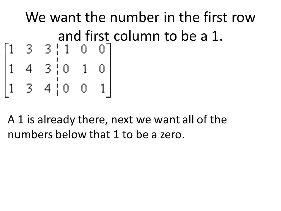 We want the number in the first row and first column to be a 1.