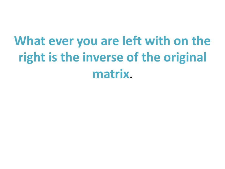 What ever you are left with on the right is the inverse of the original matrix.