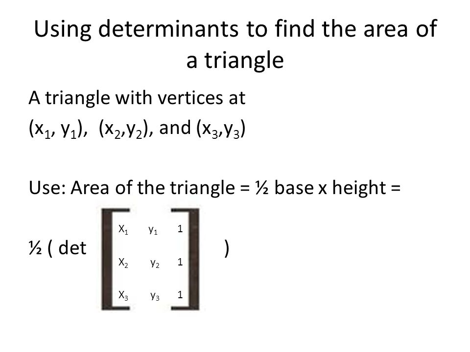 Using determinants to find the area of a triangle A triangle with vertices at (x 1, y 1 ), (x 2,y 2 ), and (x 3,y 3 ) Use: Area of the triangle = ½ base x height = ½ ( det ) X 1 y 1 1 X 2 y 2 1 X 3 y 3 1