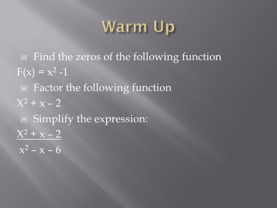  Find the zeros of the following function F(x) = x 2 -1  Factor the following function X 2 + x – 2  Simplify the expression: X 2 + x – 2 x 2 – x –