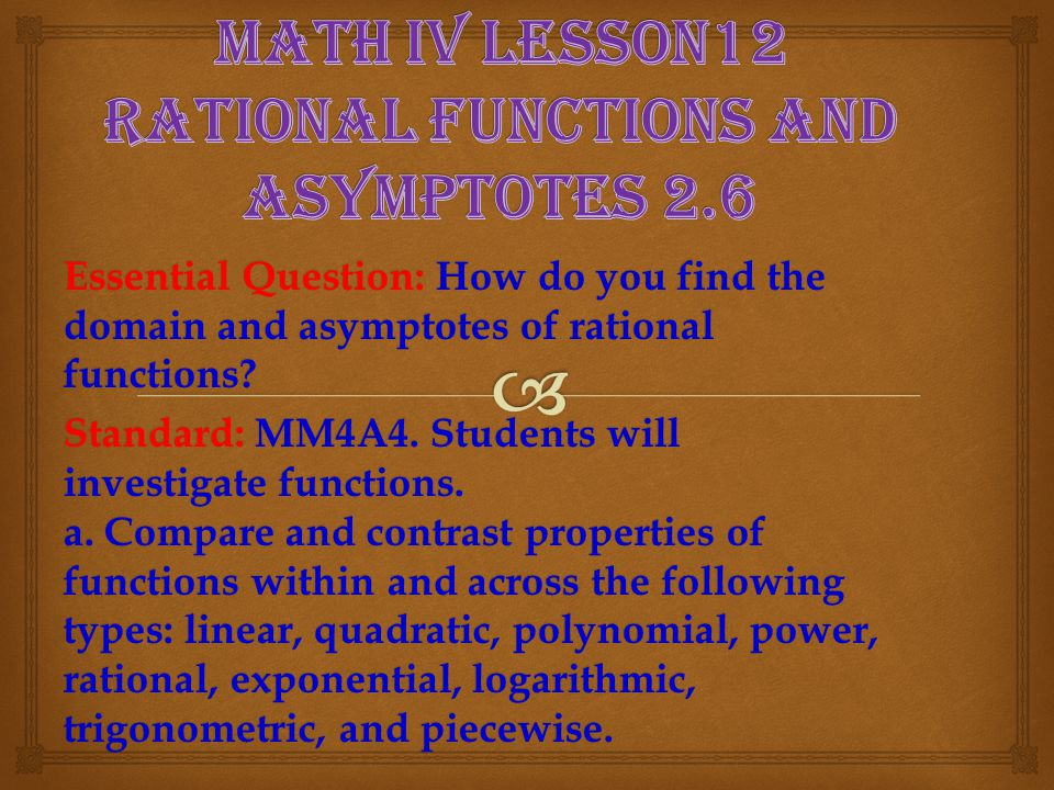 Essential Question: How do you find the domain and asymptotes of rational functions? Standard: MM4A4. Students will investigate functions. a. Compare