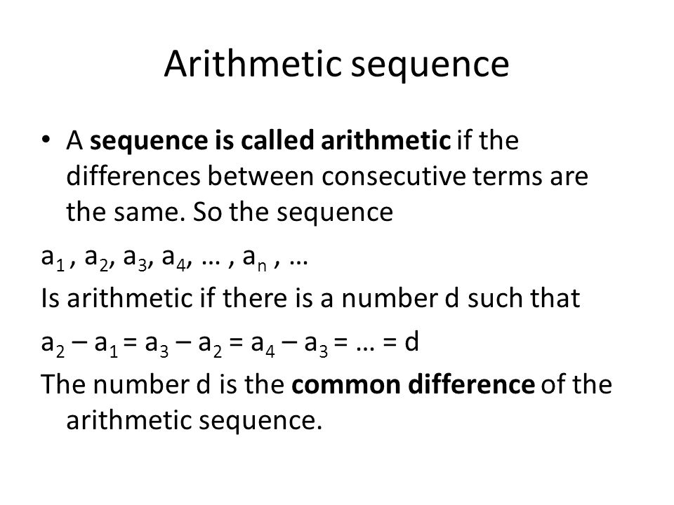 Arithmetic sequence A sequence is called arithmetic if the differences between consecutive terms are the same. So the sequence a 1, a 2, a 3, a 4, …,