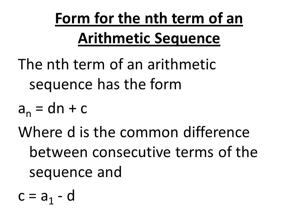 Form for the nth term of an Arithmetic Sequence The nth term of an arithmetic sequence has the form a n = dn + c Where d is the common difference betw