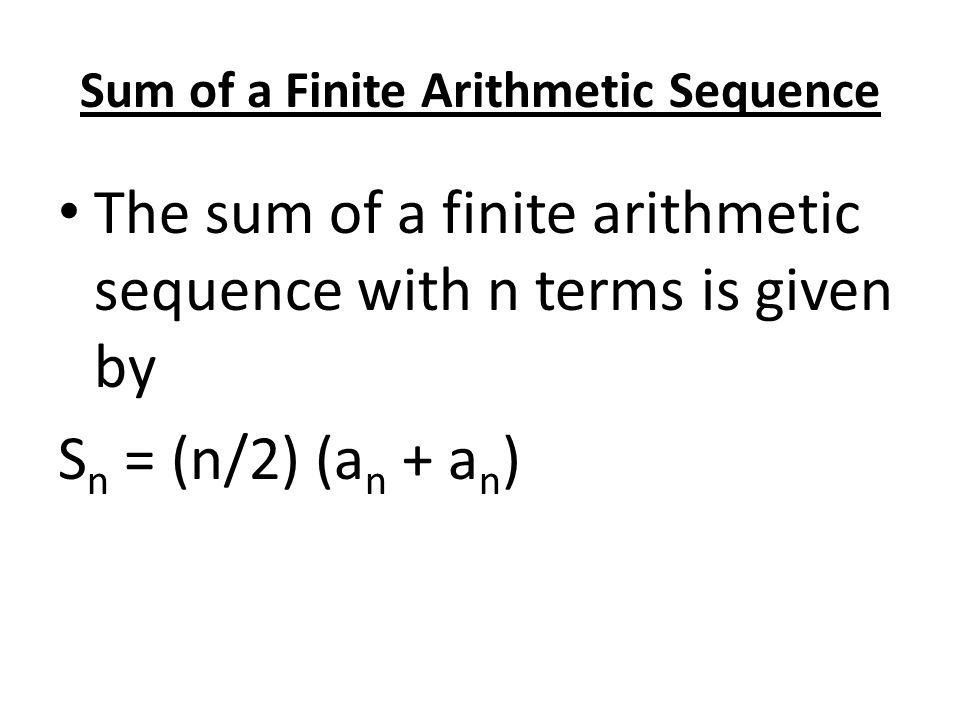 Sum of a Finite Arithmetic Sequence The sum of a finite arithmetic sequence with n terms is given by S n = (n/2) (a n + a n )