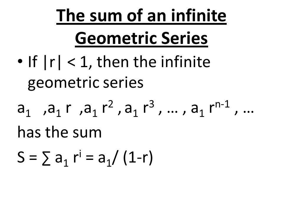 The sum of an infinite Geometric Series If |r| < 1, then the infinite geometric series a 1,a 1 r,a 1 r 2, a 1 r 3, …, a 1 r n-1, … has the sum S = ∑ a 1 r i = a 1 / (1-r)