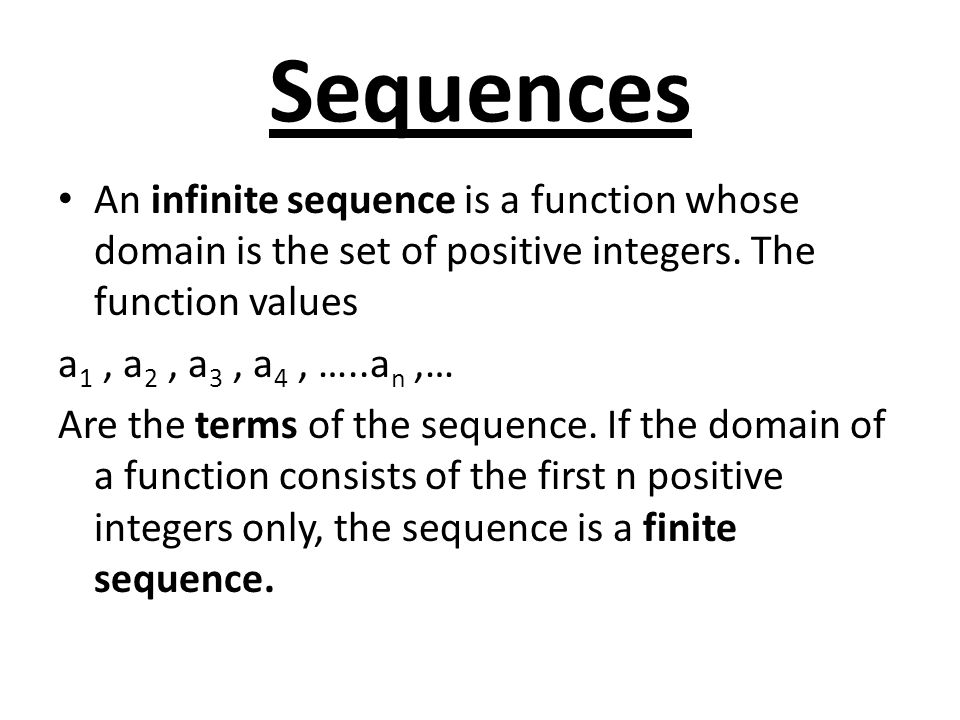 Sequences An infinite sequence is a function whose domain is the set of positive integers. The function values a 1, a 2, a 3, a 4, …..a n,… Are the te