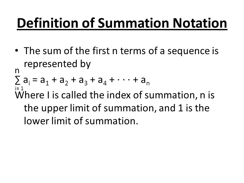 Definition of Summation Notation The sum of the first n terms of a sequence is represented by ∑ a i = a 1 + a 2 + a 3 + a 4 + · · · + a n Where I is c