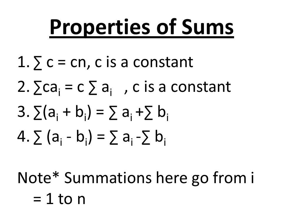 Properties of Sums 1.∑ c = cn, c is a constant 2.∑ca i = c ∑ a i, c is a constant 3.∑(a i + b i ) = ∑ a i +∑ b i 4.∑ (a i - b i ) = ∑ a i -∑ b i Note* Summations here go from i = 1 to n