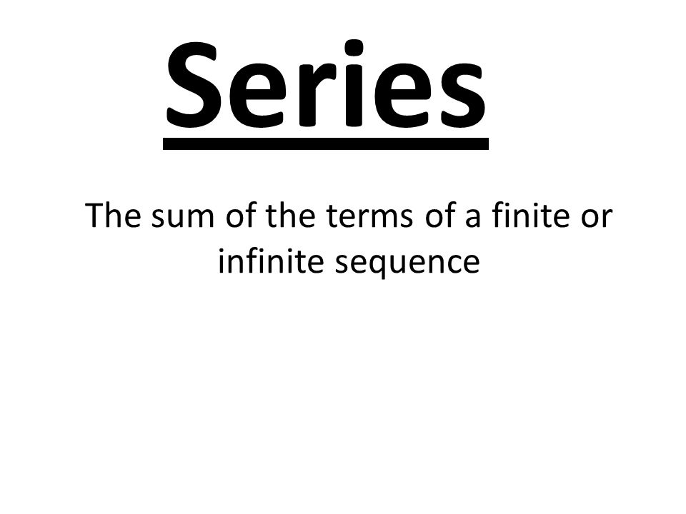 The sum of the terms of a finite or infinite sequence Series