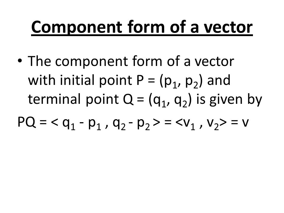 Component form of a vector The component form of a vector with initial point P = (p 1, p 2 ) and terminal point Q = (q 1, q 2 ) is given by PQ = = = v