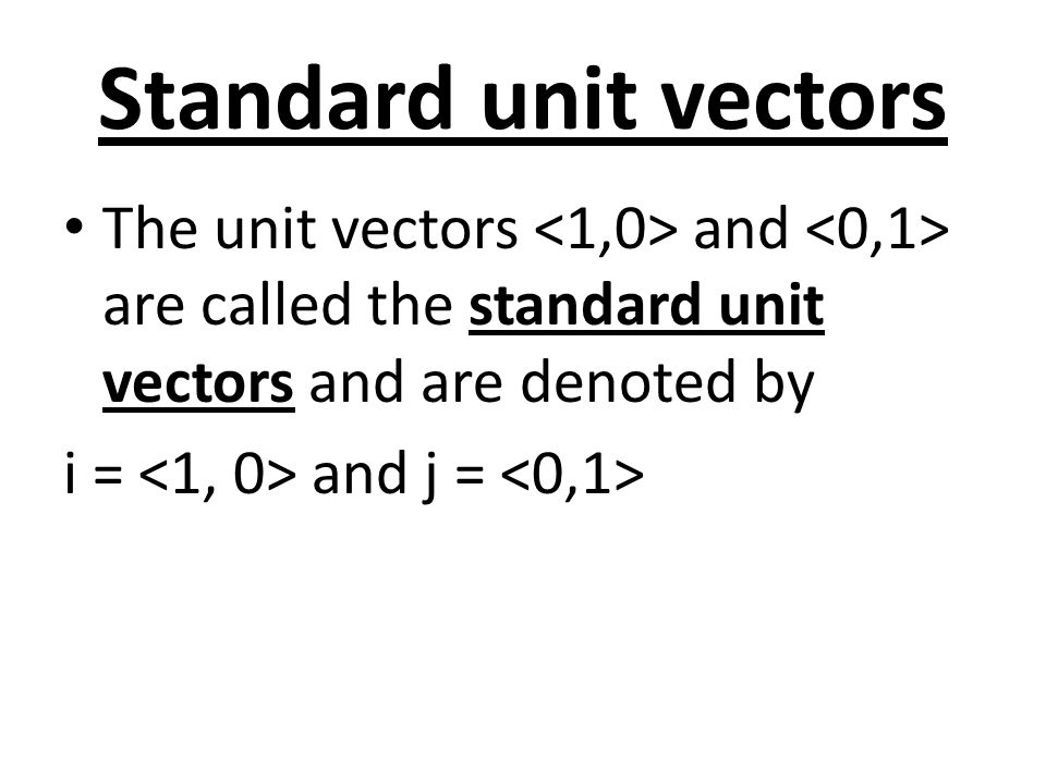 Standard unit vectors The unit vectors and are called the standard unit vectors and are denoted by i = and j =