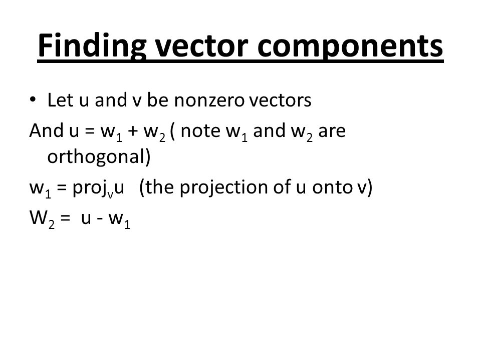 Finding vector components Let u and v be nonzero vectors And u = w 1 + w 2 ( note w 1 and w 2 are orthogonal) w 1 = proj v u (the projection of u onto