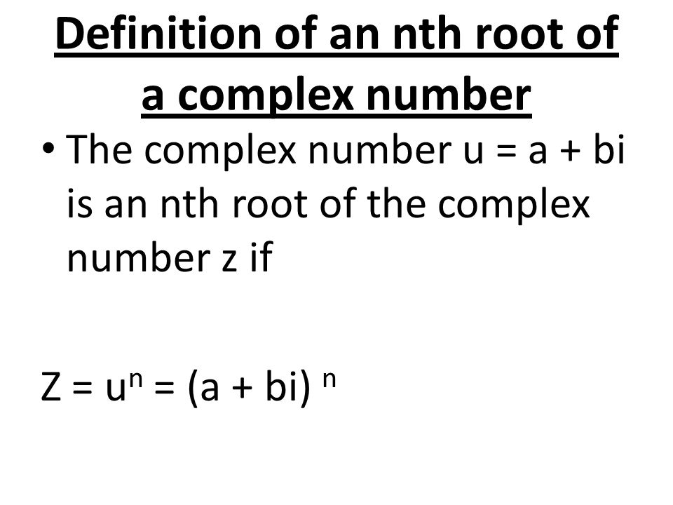Definition of an nth root of a complex number The complex number u = a + bi is an nth root of the complex number z if Z = u n = (a + bi) n