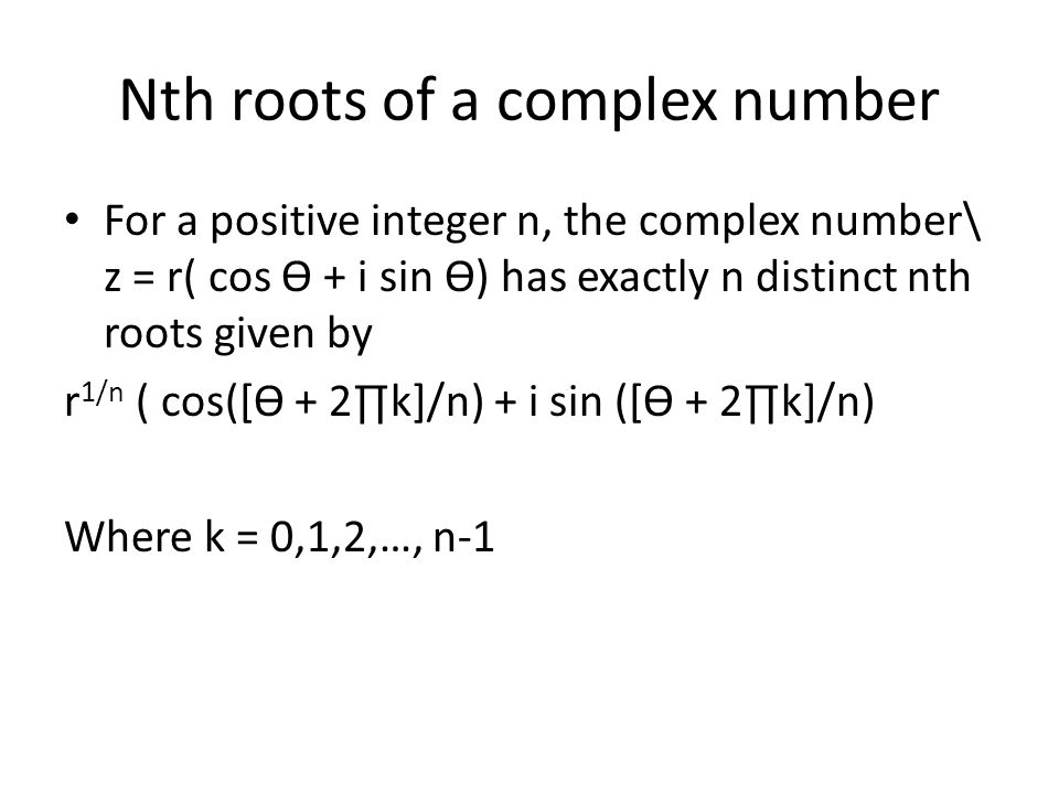 Nth roots of a complex number For a positive integer n, the complex number\ z = r( cos Ѳ + i sin Ѳ) has exactly n distinct nth roots given by r 1/n (