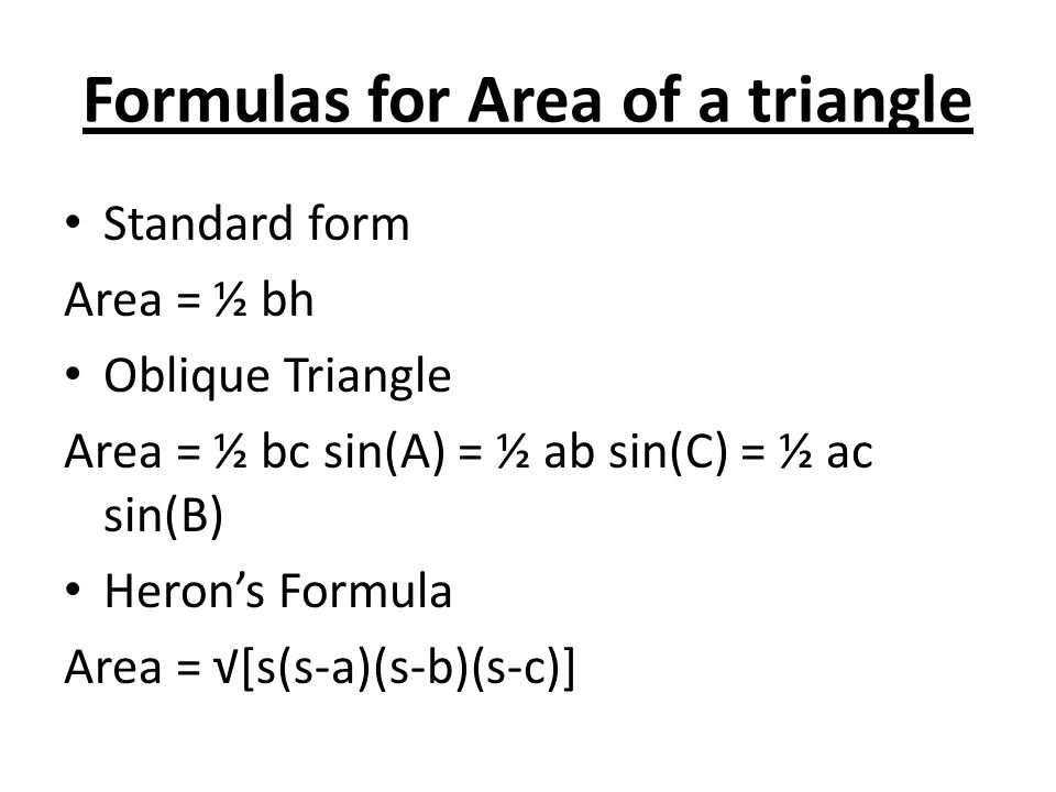 Formulas for Area of a triangle Standard form Area = ½ bh Oblique Triangle Area = ½ bc sin(A) = ½ ab sin(C) = ½ ac sin(B) Heron's Formula Area = √[s(s