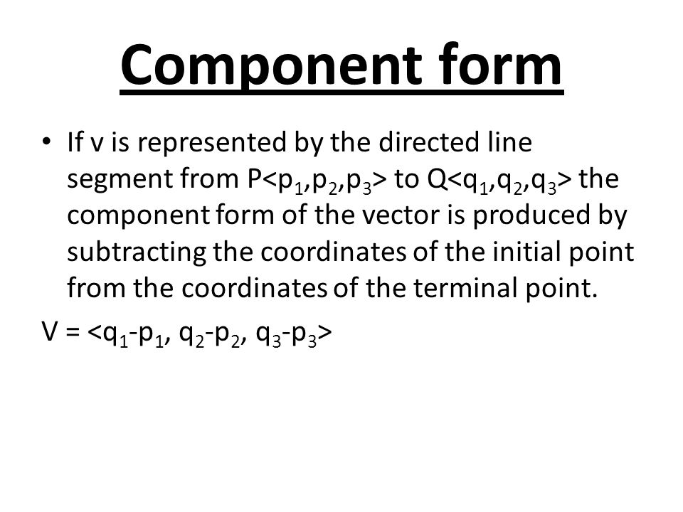 Component form If v is represented by the directed line segment from P to Q the component form of the vector is produced by subtracting the coordinate