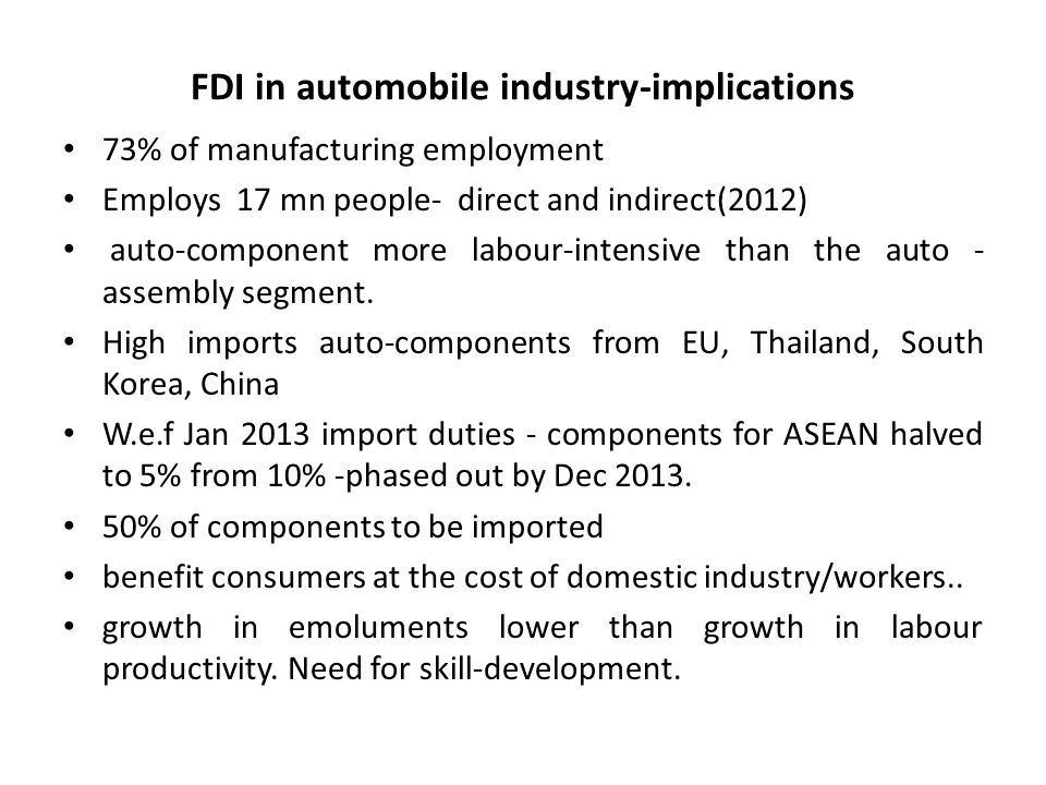FDI in automobile industry-implications 73% of manufacturing employment Employs 17 mn people- direct and indirect(2012) auto-component more labour-intensive than the auto - assembly segment.