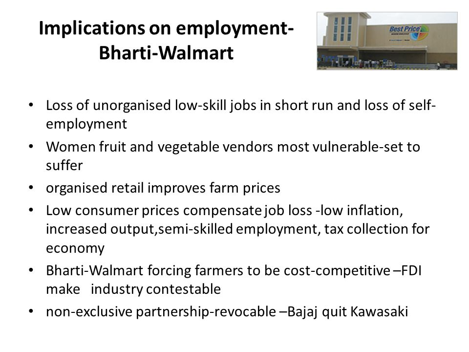 Implications on employment- Bharti-Walmart Loss of unorganised low-skill jobs in short run and loss of self- employment Women fruit and vegetable vendors most vulnerable-set to suffer organised retail improves farm prices Low consumer prices compensate job loss -low inflation, increased output,semi-skilled employment, tax collection for economy Bharti-Walmart forcing farmers to be cost-competitive –FDI make industry contestable non-exclusive partnership-revocable –Bajaj quit Kawasaki