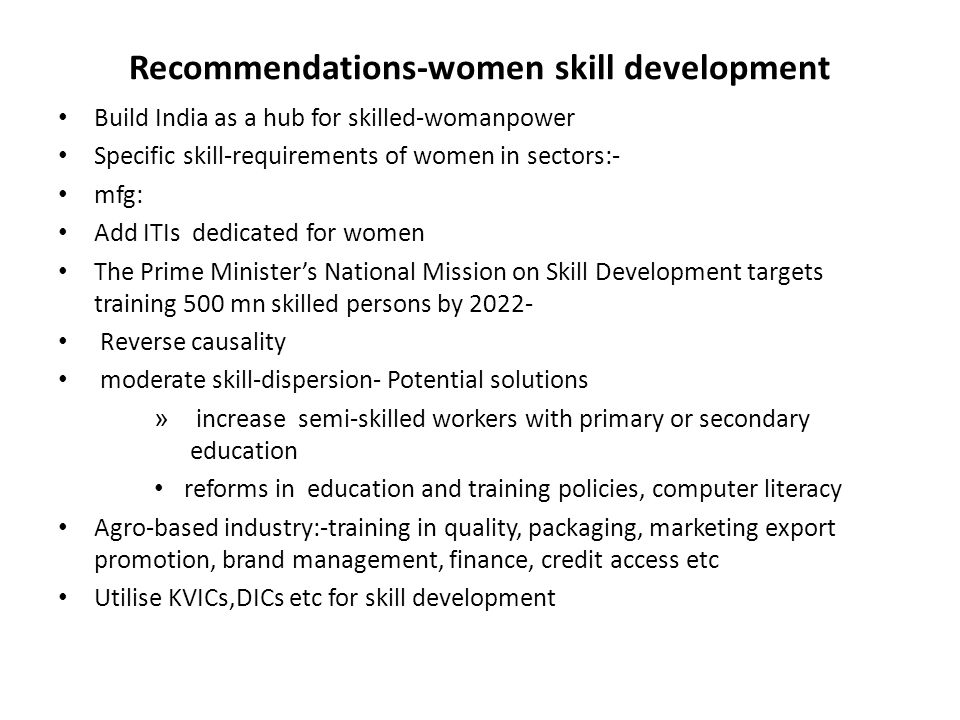 Recommendations-women skill development Build India as a hub for skilled-womanpower Specific skill-requirements of women in sectors:- mfg: Add ITIs de