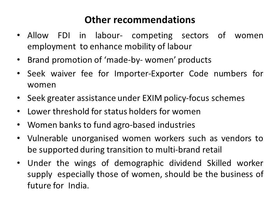 Other recommendations Allow FDI in labour- competing sectors of women employment to enhance mobility of labour Brand promotion of 'made-by- women' pro