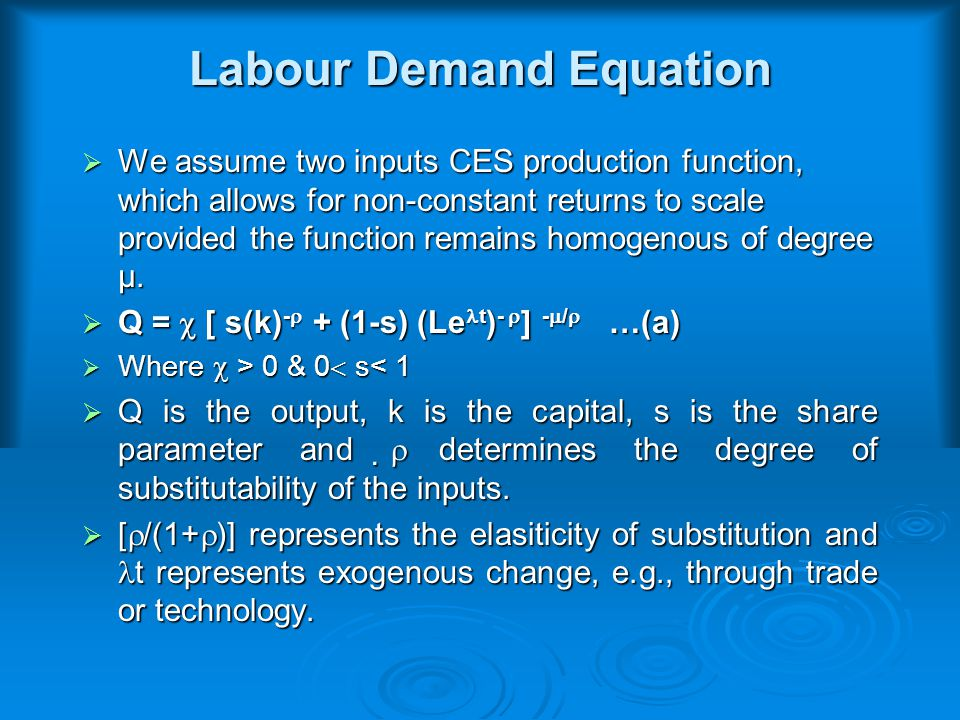 Labour Demand Equation  We assume two inputs CES production function, which allows for non-constant returns to scale provided the function remains homogenous of degree µ.