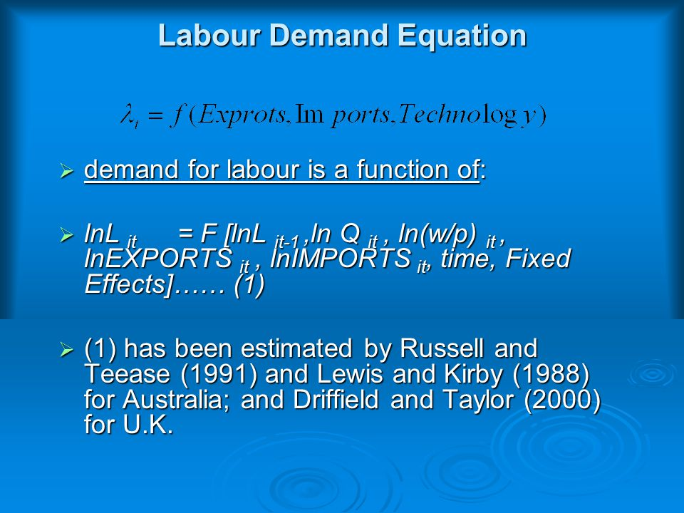 Labour Demand Equation  demand for labour is a function of:  lnL it = F [lnL it-1,ln Q it, ln(w/p) it, lnEXPORTS it, lnIMPORTS it, time, Fixed Effects]…… (1)  (1) has been estimated by Russell and Teease (1991) and Lewis and Kirby (1988) for Australia; and Driffield and Taylor (2000) for U.K.