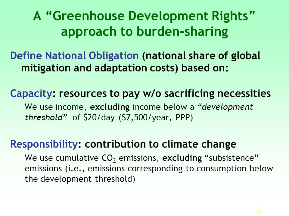 19 A Greenhouse Development Rights approach to burden-sharing Define National Obligation (national share of global mitigation and adaptation costs) based on: Capacity: resources to pay w/o sacrificing necessities We use income, excluding income below a development threshold of $20/day ($7,500/year, PPP) Responsibility: contribution to climate change We use cumulative CO 2 emissions, excluding subsistence emissions (i.e., emissions corresponding to consumption below the development threshold)