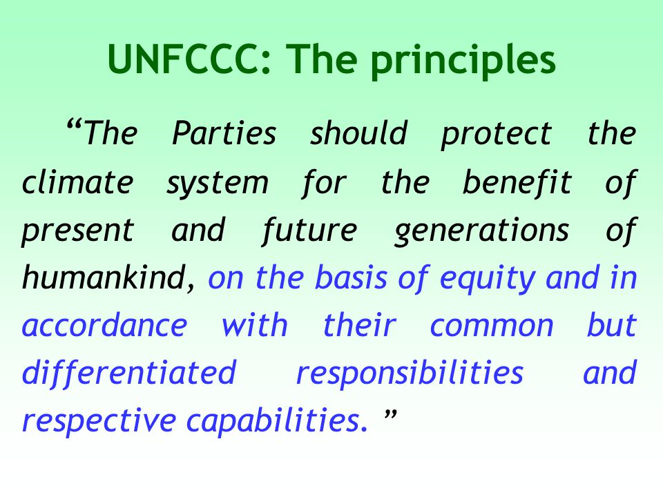 UNFCCC: The principles The Parties should protect the climate system for the benefit of present and future generations of humankind, on the basis of equity and in accordance with their common but differentiated responsibilities and respective capabilities.