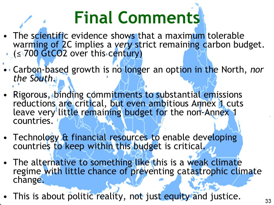 33 Final Comments The scientific evidence shows that a maximum tolerable warming of 2C implies a very strict remaining carbon budget.