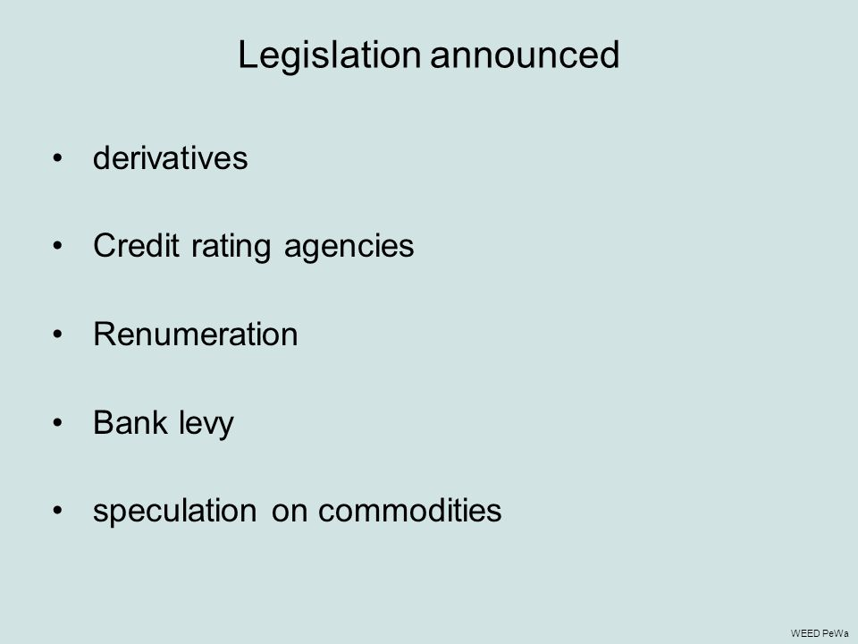 Legislation announced derivatives Credit rating agencies Renumeration Bank levy speculation on commodities WEED PeWa