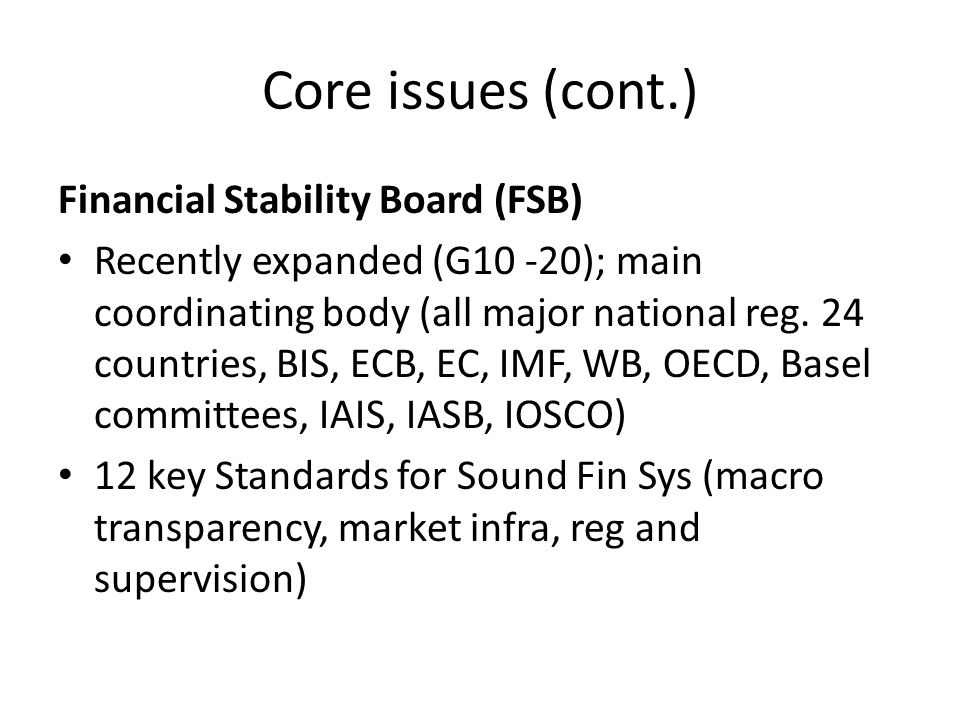 Core FSB coordinated (cont.) Coordination, esp TBTF (capital, leverage, liquidity, firm structure, cross-border resolution, fin infra) Compensation: consultation published March 2010, major differences, implementation review Q2/2011 – Similar IAIS for insurance; IOSCO for investor risk SIFI implementation progress (FSB report Apr 2010): interim report June 2010 G20, final recommendations Nov G20 – IMF/FSB/BIS systemic importance paper: Oct 2009, progress report by Jun 2010 – FSB Cross-border resolution WG: Oct 2010; IMF studying legal OTC derivatives to central counterparty (CCP): CPSS, IOSCO, EC, FSB working group, interim policy paper Oct 2010 and early 2011