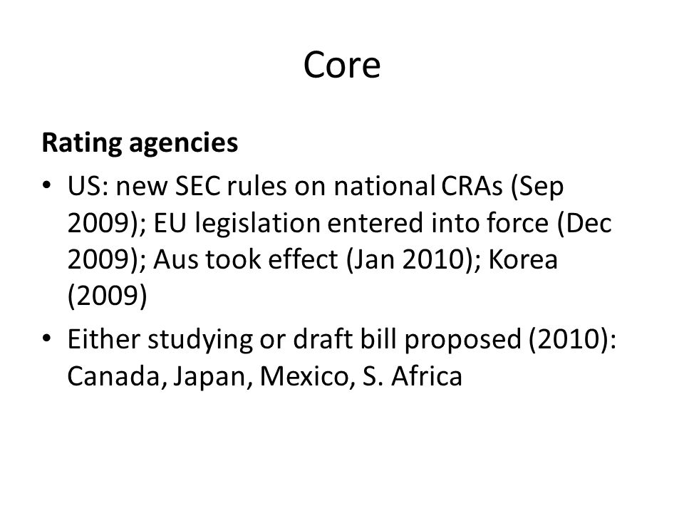 Summary: status of core issues High conceptual clarity High/reasonable prospect (with modifications) High level consensus Capital adequacy; capital standards ; trading book changes; leverage ratios; liquidity ratios; countercyclical buffers Reasonable conceptual clarity Reasonable prospect (in some jurisdictions more than others) Some consensus Charges on SIFI; other macro-prudential systemic risk measures – FAT, FSC (IMF); Financial Crisis Responsibility (FCR) fee (Obama-TARP levy 0.15% of LFI liabilities); market stabilization fund (Germany, US); bonus/payroll taxes (UK, France) Resolution plans –living wills; Volcker-rule Basic concept, low clarity Uncertain prospects No consensus Cross-border resolution regime- its link with national measures (punitive charges, stability funds); bank-tax/levy; FTT/CTT