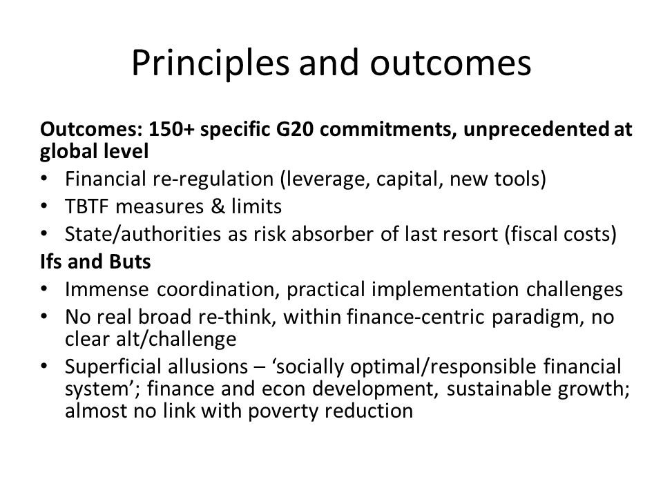 Principles and outcomes Outcomes: 150+ specific G20 commitments, unprecedented at global level Financial re-regulation (leverage, capital, new tools)