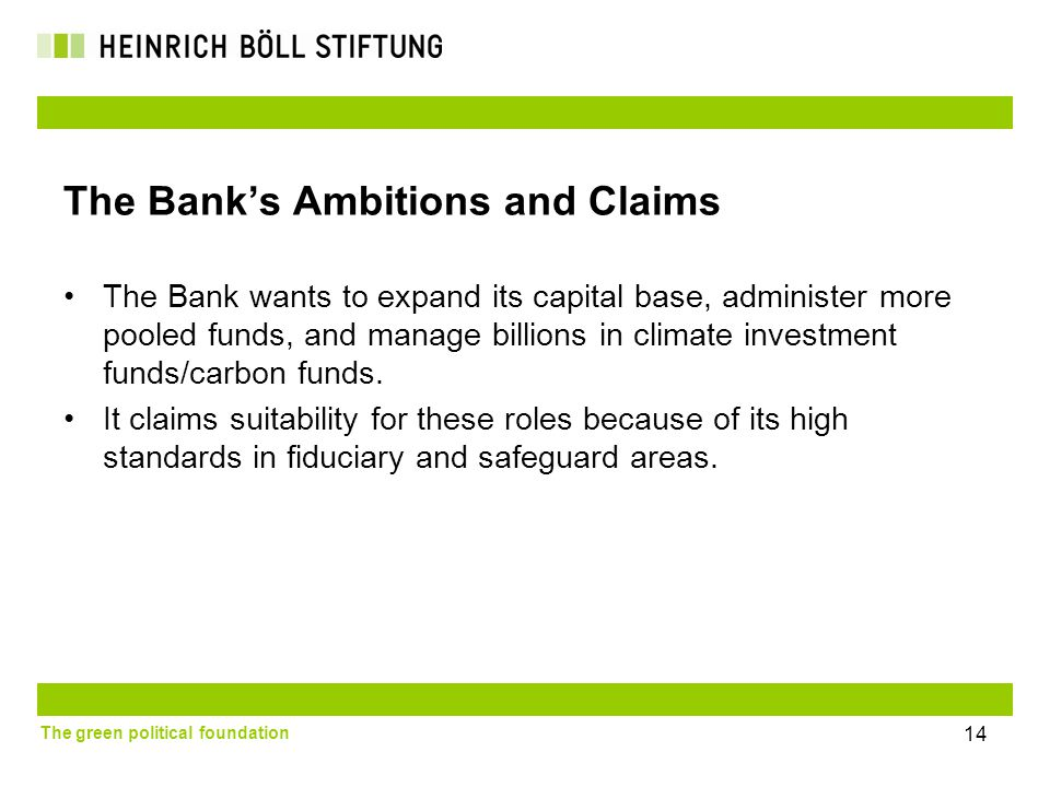 The green political foundation 14 The Bank's Ambitions and Claims The Bank wants to expand its capital base, administer more pooled funds, and manage billions in climate investment funds/carbon funds.