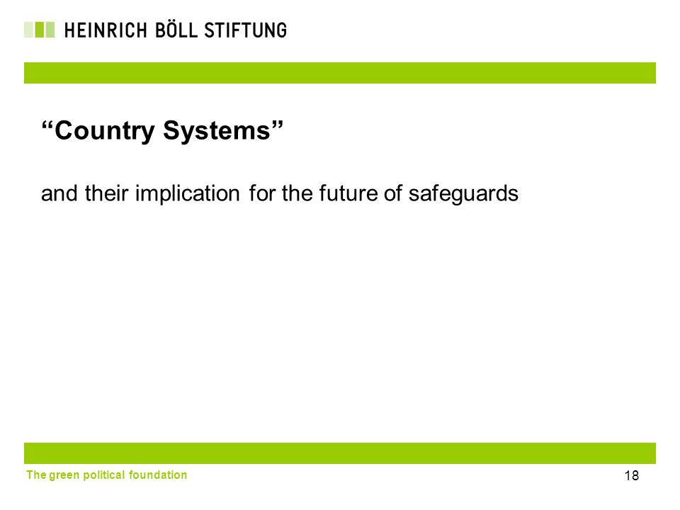 The green political foundation 18 Country Systems and their implication for the future of safeguards