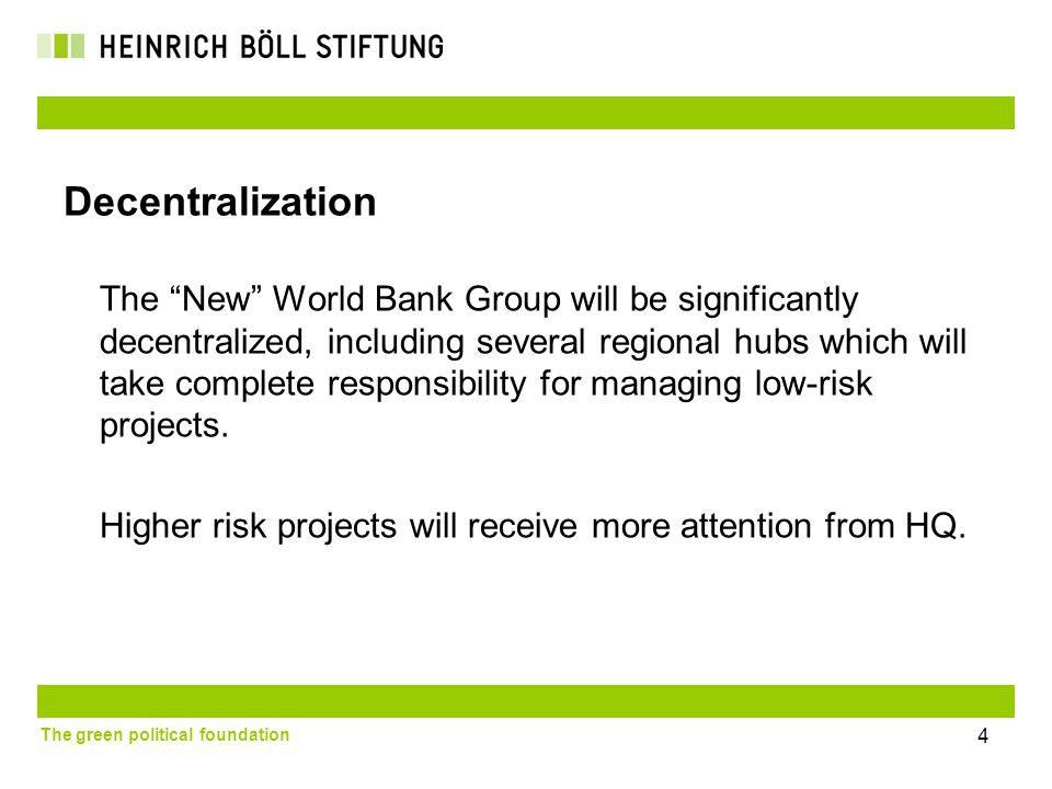 The green political foundation 4 Decentralization The New World Bank Group will be significantly decentralized, including several regional hubs which will take complete responsibility for managing low-risk projects.