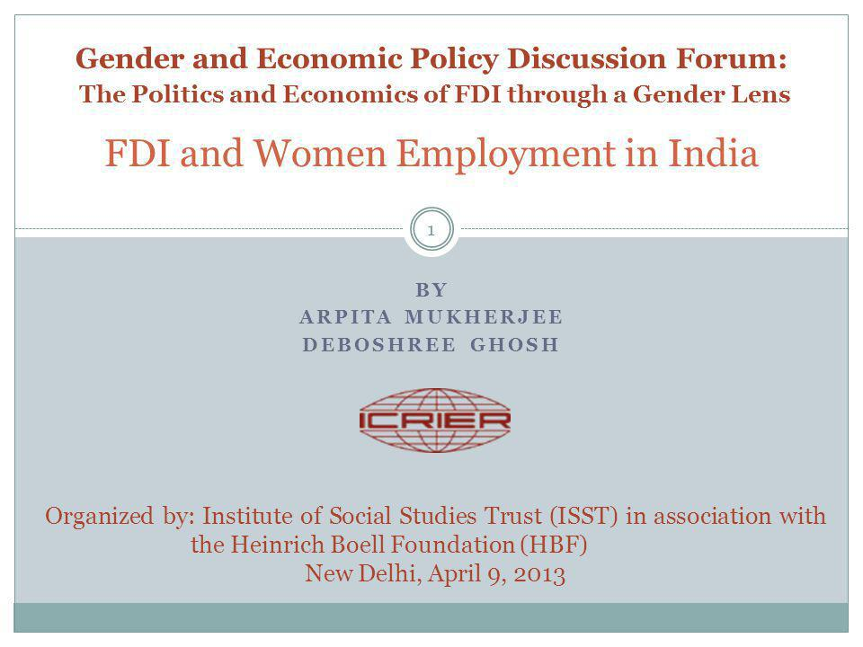 BY ARPITA MUKHERJEE DEBOSHREE GHOSH FDI and Women Employment in India 1 Organized by: Institute of Social Studies Trust (ISST) in association with the Heinrich Boell Foundation (HBF) New Delhi, April 9, 2013 Gender and Economic Policy Discussion Forum: The Politics and Economics of FDI through a Gender Lens