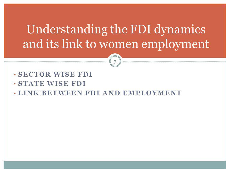 SECTOR WISE FDI STATE WISE FDI LINK BETWEEN FDI AND EMPLOYMENT 7 Understanding the FDI dynamics and its link to women employment